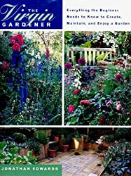 The Virgin Gardener: Everything the Beginner Needs to Know to Create, Maintain, and Enjoy a Garden