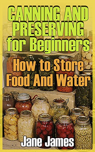 Canning and Preserving for Beginners: How to Store Food And Water: (Canned Food, Meals in Jars) (English Edition)
