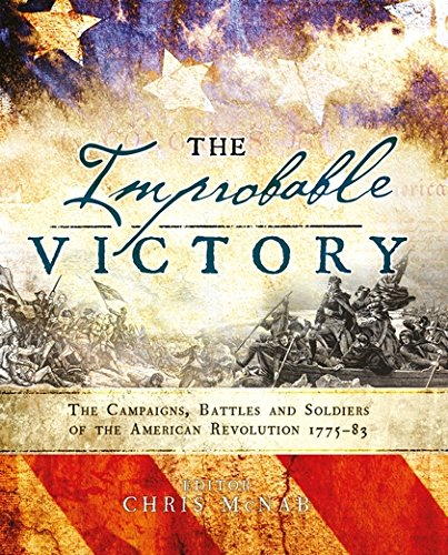 The Improbable Victory: The Campaigns, Battles and Soldiers of the American Revolution, 177583: In Association with The American Revolution Museum at Yorktown