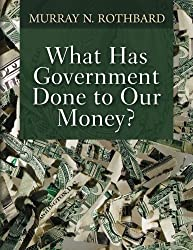What Has Government Done to Our Money? by Murray N. Rothbard (2015-05-27)