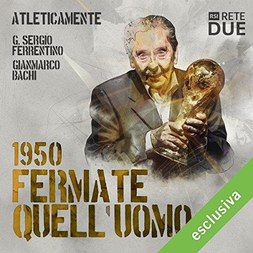 Fermate quell'uomo - 1950 (Atleticamente) | G. Sergio Ferrentino