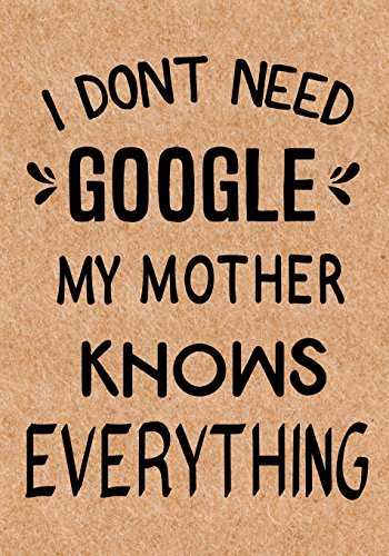 I Don't Need Google My Mother Knows Everything: Journal, Diary, Inspirational Lined Writing Notebook - Funny Mother birthday gifts ideas - humorous gag gift for women