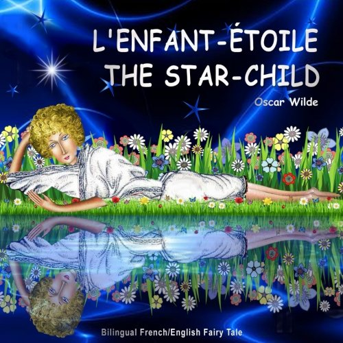 L'enfant-Étoile. The Star-Child. Oscar Wilde. Bilingual French/English Fairy Tale: Dual Language Picture Book for Children