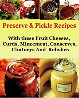 Preserve & Pickle Recipes : With these Fruit Cheeses, Curds, Mincemeat, Conserves, Chutneys And  Relishes (Preserve and Pickle Recipes Book 1) (English Edition) di [Bridge, Ana]