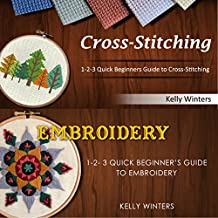 Cross-Stitching & Embroidery: 1-2-3 Quick Beginners Guide to Cross-Stitching & 1-2-3 Quick Beginner's Guide to Embroidery