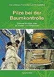Pilze bei der Baumkontrolle: Erkennen wichtiger Arten an Straßen- und Parkbäumen - Antje Lichtenauer, Thomas Kowol, Dirk Dujesiefken