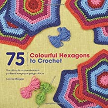 75 Colourful Hexagons to Crochet: The Ultimate Mix-and-Match Patterns in Eye-Popping Colours by Leonie Morgan (2015-11-13)