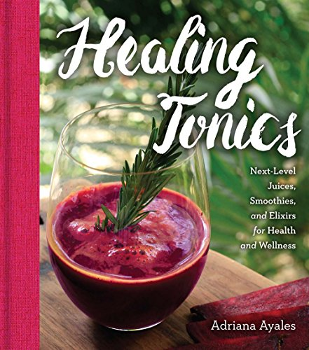 Healing Tonics: Next-Level Juices, Smoothies, and Elixirs for Health and Wellness -