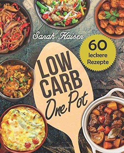 Low Carb One Pot: 60 schnelle, einfache & leckere Rezepte ohne viel Aufwand - (Kochen, Low-carb Bücher Cooker Slow)