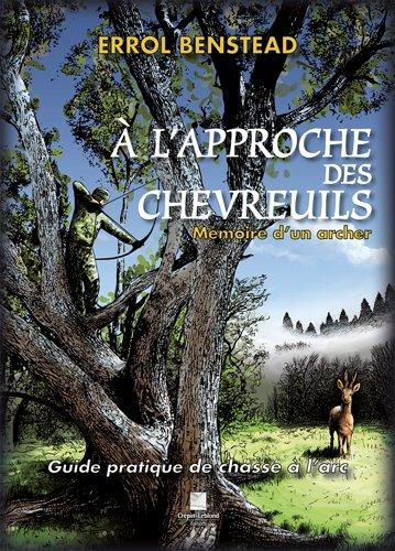A l'approche des chevreuils : Mémoire d'un archer. Guide pratique de chasse à l'arc par Errol Benstead