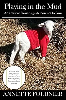 Playing in the Mud: An Amateur Farmer's Guide How Not to Farm (English Edition) par [Fournier, Annette]