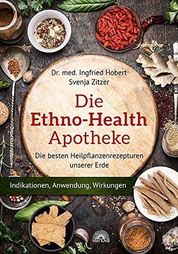 Preisvergleich Produktbild Die Ethno Health-Apotheke: Die besten Heilpflanzenrezepturen unserer Erde - Indikationen, Anwendung, Wirkungen