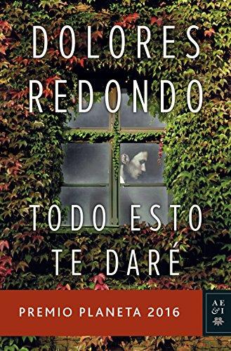 Todo esto te daré: Premio Planeta 2016 (Volumen independiente) por Dolores Redondo