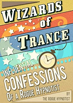 Wizards of trance - Influential confessions of a Rogue Hypnotist by [Hypnotist, The Rogue]