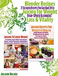 Blender Recipes Juicing For Weight Loss & Vitality:  27 Blender Recipes You Can Make with High Speed Blenders