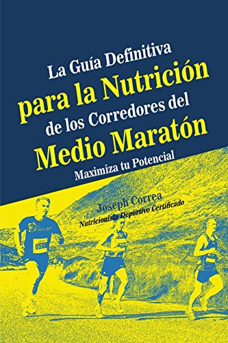 La Guia Definitiva para la Nutricion de los Corredores del Medio Maraton: Maximiza tu Potencial por Joseph Correa (Nutricionista Deportivo Certificado)