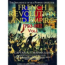The Influence of sea Power upon the French Revolution and Empire 1793-1812, Vol.1 (of 2) (The Influence of sea Power upon the French Revolution and Empire 1793-1812 Series)