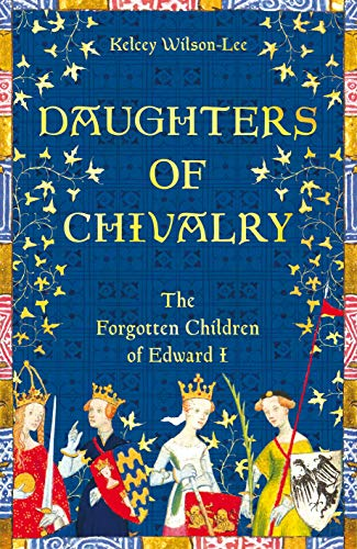 Daughters of Chivalry: The Forgotten Children of Edward I (English Edition)