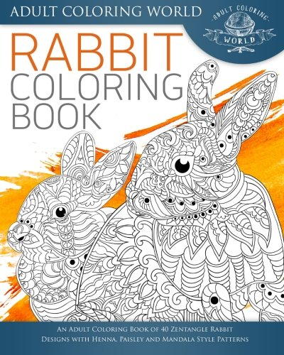 Rabbit Coloring Book: An Adult Coloring Book of 40 Zentangle Rabbit Designs  with Henna, Paisley and Mandala Style Patterns: Volume 21 (Animal Coloring  ...