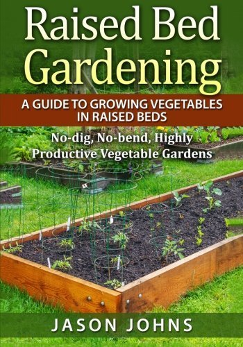 Raised Bed Gardening - A Guide To Growing Vegetables In Raised Beds: No Dig, No Bend, Highly Productive Vegetable Gardens (Inspiring Gardening Ideas) (Volume 11) by Jason Johns (2015-09-02)