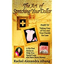 The Art of Stretching Your Dollar Part IV: Taking Care of You and Your Family for Less: A Six Part Series to Help You Spend Less and Save More Money (The Art of Stretching Your Dollar Series Book 4)