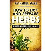 Herbs:How To Dry And Prepare Your Herbs - A Herbal Beginners Guide: :: Easy To Follow And Learn How To Dry And Store Your Herbs ONLY! (English Edition)