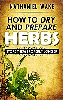 Herbs:How To Dry And Prepare Your Herbs - A Herbal Beginners Guide: :: Easy To Follow And Learn How To Dry And Store Your Herbs ONLY! (English Edition) di [Wake, Nathaniel]