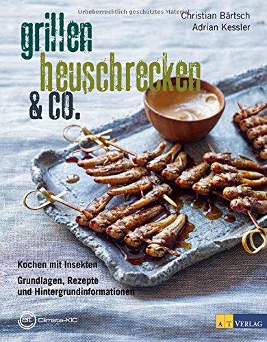 Grillen, Heuschrecken & Co.: Kochen mit Insekten - Grundlagen, Rezepte und Hintergrundinformationen -