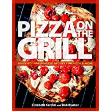 PIZZA ON THE GRILL: 100 Fun and Fabulous Fire-roasted Recipes