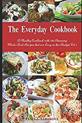 The Everyday Cookbook: A Healthy Cookbook with 130 Amazing Whole-Food Recipes that are Easy on the Budget Vol. 2: Breakfast, Lunch and Dinner Made Simple (Healthy Cooking and Eating)