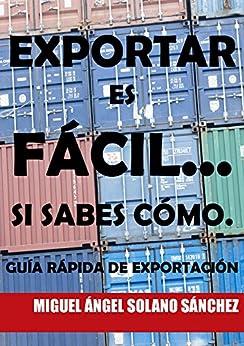 Exportar es fácil... Si sabes cómo.: Guía rápida de exportación. de [Sánchez, Miguel Ángel Solano]