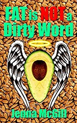 Fat is Not a Dirty Word: Your Guide to Healthy Fats and a High Fat Diet for a Healthy Heart, Weight Loss, and Good Health (Healthy Oils and Fats for Healthy ... Living, Healing, and Weight Control Book 3)