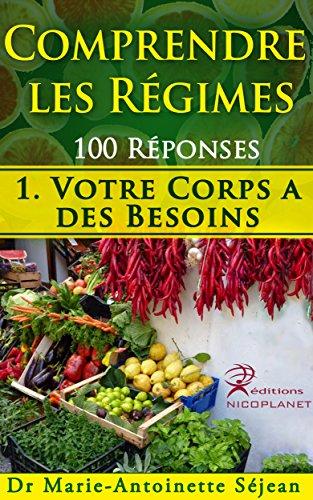 Comprendre les Régimes 100 réponses: 1. Votre Corps a des Besoins (comment prendre de bonnes habitudes de nutrition et apprendre à maigrir autrement, en douceur, dans l'harmonie)