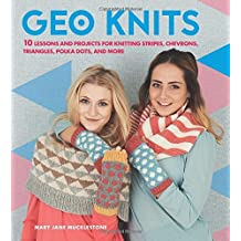 Geo Knits: 10 Lessons and Projects for Knitting Stripes, Chevrons, Triangles, Polka Dots, and More by Mary Jane Mucklestone (2016-10-11)