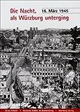 Die Nacht, als Würzburg unterging - 16. März 1945: Deutsche Städte im Bombenkrieg - Bruno Erhard