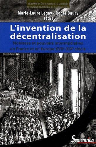 L'invention de la décentralisation : Noblesse et pouvoirs intermédiaires en France et en Europe, XVIIe-XIXe siècle