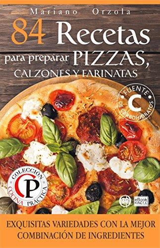 84 RECETAS PARA PREPARAR PIZZAS, CALZONES Y FARINATAS: Exquisitas variedades con la mejor combinación de ingredientes (Colección Cocina Práctica) (Spanish Edition)