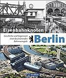 Bildband Eisenbahn: Eisenbahnknoten Berlin. Geschichte und Gegenwart einer faszinierenden Bahnmetropole. Historische und aktuelle Aufnahmen von Berlin und seinen Bahnanlagen.