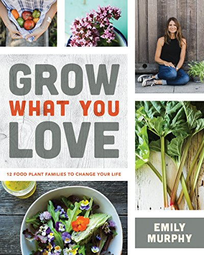 Grow What You Love: 12 Edible Plants That Will Change Your Life por Emily Murphy