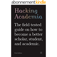 Hacking Academia: The field-tested guide on how to become a better scholar, student, and academic (English Edition)