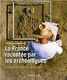 La France racontée par les archéologues - Fouilles et découvertes au XXIe siècle