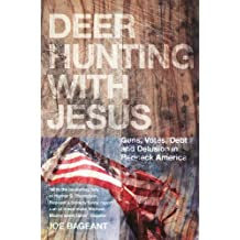 Deer Hunting With Jesus: Guns, Votes, Debt And Delusion In Redneck America