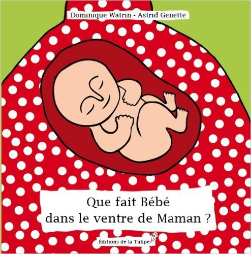 Que fait Bébé dans le ventre de Maman ? de Dominique WATRIN ,Astrid GENETTE (Illustrations) ( 2014 )