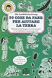 Scarica Libro Cinquanta cose da fare per aiutare la terra Manuale per proteggere il nostro pianeta e i suoi abitanti cominciando ora Ediz illustrata (PDF,EPUB,MOBI) Online Italiano Gratis
