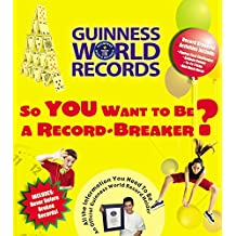 So You Want to Be a Record-Breaker: Everything You Need to Be an Official Guinness World Record Holder!