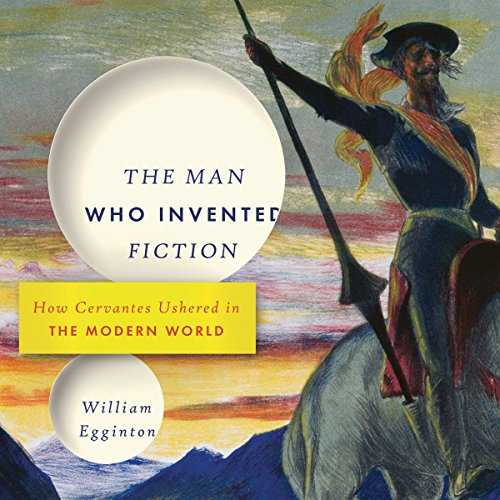 The Man Who Invented Fiction: How Cervantes Ushered in the Modern World - William Egginton - Unabridged