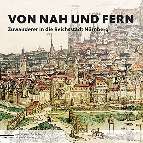Von nah und fern: Zuwanderer in die Reichsstadt Nürnberg (Schriften der Museen der Stadt - Nah Fern Und