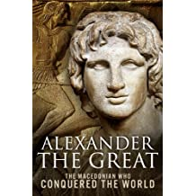 Alexander the Great: The Macedonian Who Conquered the World (English Edition)