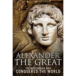 Alexander the Great: The Macedonian Who Conquered the World