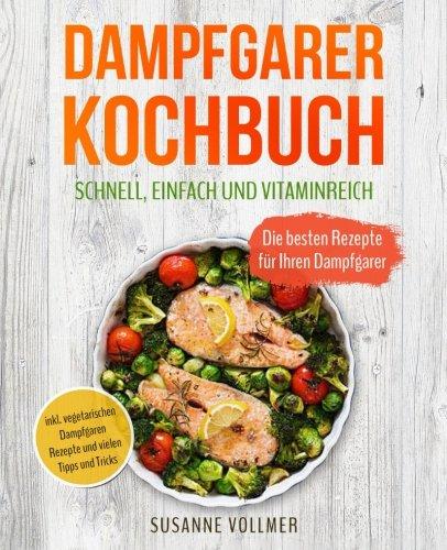 Dampfgarer Kochbuch - Schnell, einfach und vitaminreich: Die besten Rezepte für Ihren Dampfgarer...